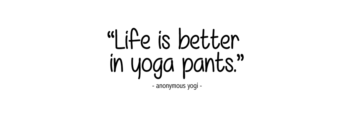 Life is better in yoga pants